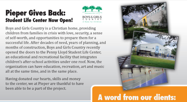 Pieper Gives Back: Student Life Center Now Open! Boys and Girls Country is a Christian home, providing children from families in crisis with love, security, a sense of self-worth, and opportunities to prepare them for a successful life. After decades of need, years of planning, and months of construction, Boys and Girls Country recently opened the doors to the Penny Lloyd Student Life Center, an educational and recreational facility that integrates children's after-school activities under one roof. Now, the organization can have education, recreation, art and music all at the same time, and in the same place. Having donated our hearts, skills and money to the center, we at Pieper are thankful to have been able to be a part of the project.