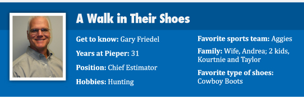 A Walk in Their Shoes Get to know: Gary Friedel  Position: Chief Estimator Years at Pieper: 31 Family: Wife, Andrea; 2 kids, Kourtnie and Taylor Hobbies: Hunting Favorite Sports Team: Aggies Favorite Type of Shoes: Cowboy Boots